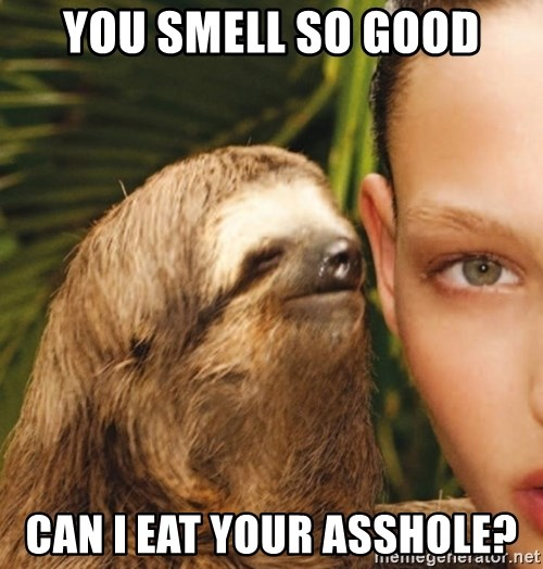 The Rape Sloth - You smell so good Can i eat your asshole?