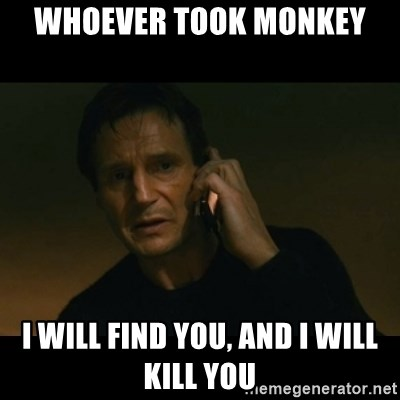 liam neeson taken - Whoever took monkey  i will find you, and i will kill you