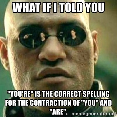 "What If I Told You - what if i told you ""you're"" is the correct spelling for the contraction of ""you"" and ""Are""."