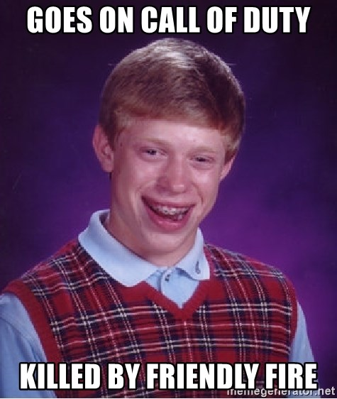 Bad Luck Brian - GOES ON CALL OF DUTY KILLED BY FRIENDLY FIRE
