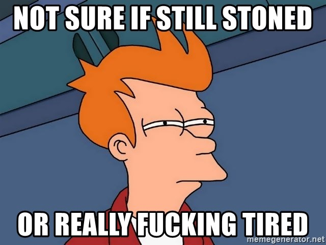 Futurama Fry - not sure if still stoned or really fucking tired