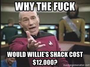 Picard Wtf - Why the fuck would willie's shack cost $12,000?