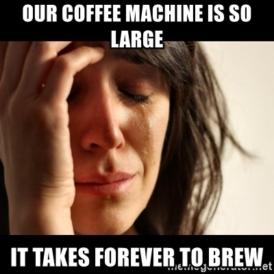 crying girl sad - our coffee machine is so large it takes forever to brew