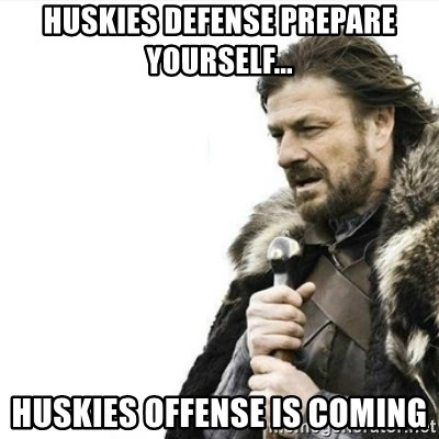 Prepare yourself - Huskies Defense Prepare yourself... Huskies Offense is coming