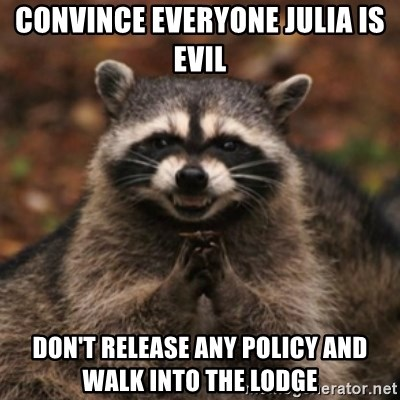 evil raccoon - Convince everyone Julia is evil don't release any policy and walk into the lodge