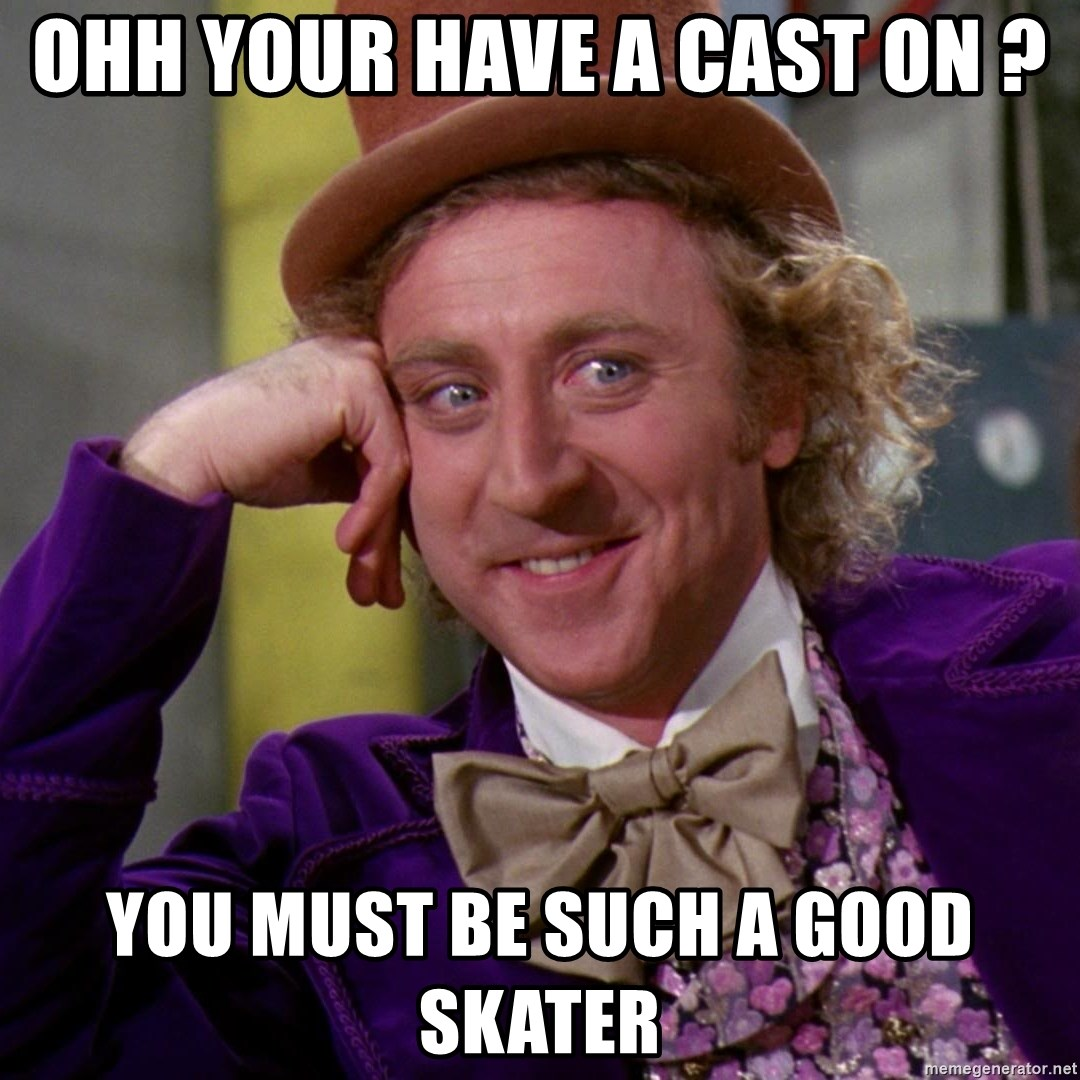 Willy Wonka - ohh your have a cast on ? you must be such a good skater