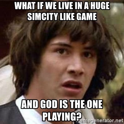 Conspiracy Keanu - what if we live in a huge simcity like game and god is the one playing?