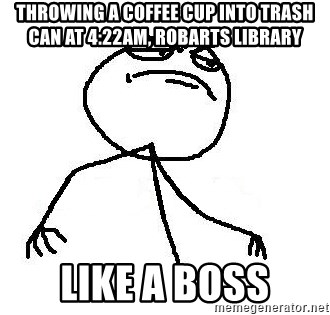 Like A Boss - Throwing a Coffee Cup inTO Trash can at 4:22Am, RObarts Library LikE A boss