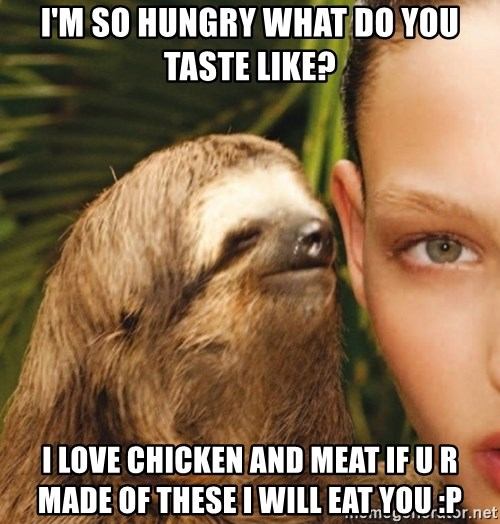 The Rape Sloth - i'm so hungry what do you taste like? i love chicken and meat if u r made of these i will eat you :p