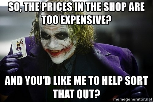 joker - So, the prices in the shop are too expensive? And you'd like me to help sort that out?