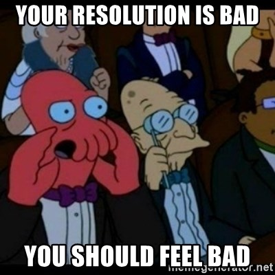 You should Feel Bad - YOUR RESOLUTION IS BAD YOU SHOULD FEEL BAD