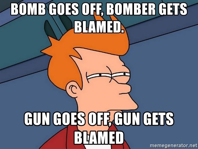 Futurama Fry - bOMB GOES OFF, BOMBER GETS BLAMED.  gUN GOES OFF, GUN GETS BLAMED