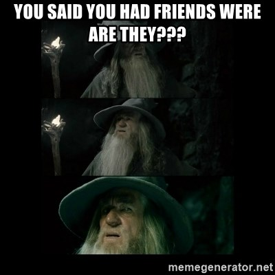 Confused Gandalf - you said you had friends were are they???