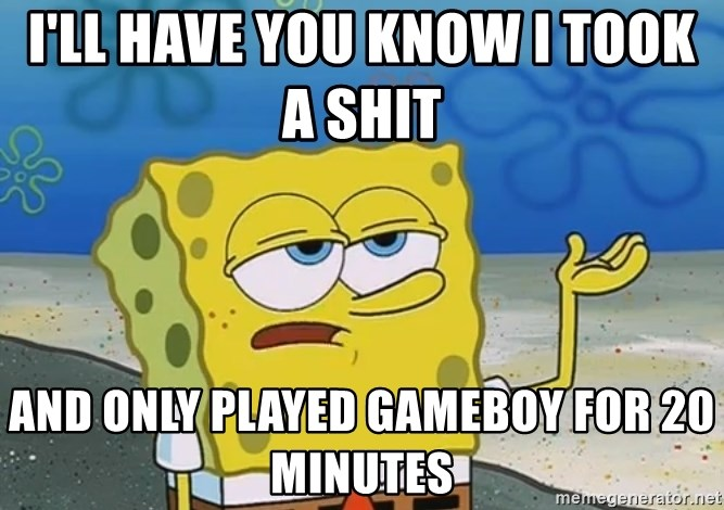 I'll have you know Spongebob - I'll have you know I took a shit    and only played gameboy for 20 minutes