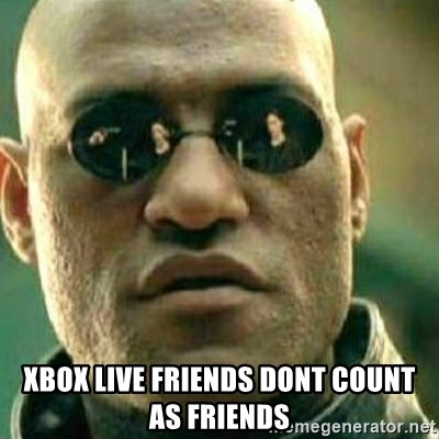 What If I Told You -  xbox live friends dont count as friends