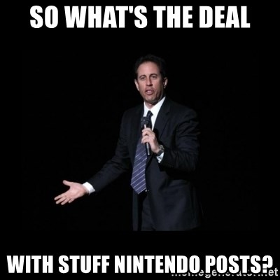 what's the deal? Seinfeld - so what's the deal with stuff nintendo posts?