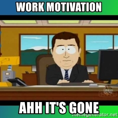 AH ITS GONE - work motivation ahh it's gone