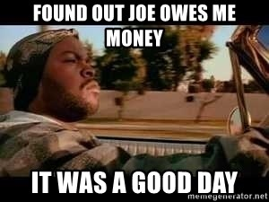 It was a good day - Found out Joe owes me money it was a good day