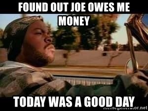It was a good day - Found out joe owes me money today was a good day