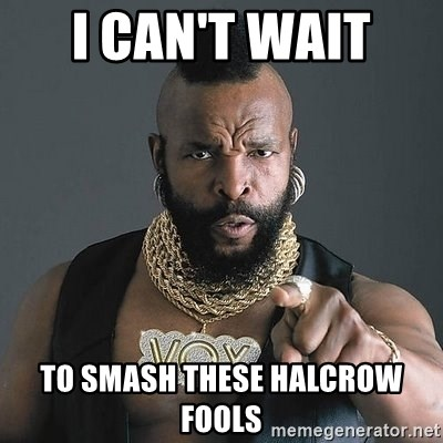 Mr T - I can't wait  to smash these halcrow fools