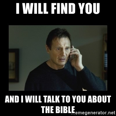 I will find you and kill you - I will find you And I will talk to you about the bible