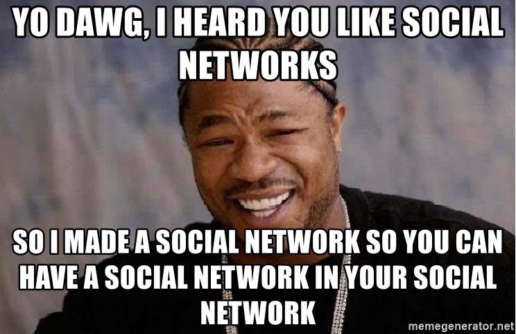 Yo Dawg - Yo dawg, I heard you like social networks So i made a social network so you can have a social network in your social network