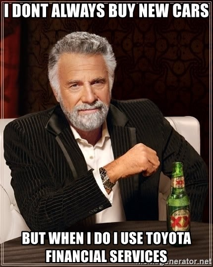 The Most Interesting Man In The World - I dont always buy new cars But when I do I use Toyota financial services