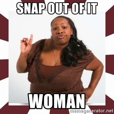 Sassy Black Woman - Snap out of it Woman