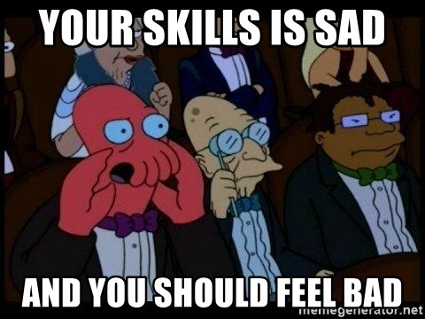 Zoidberg - your skills is sad  and you should feel bad