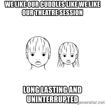 The Purest People in the World - we like our cuddles like we like our theatre session long lasting and uninterrupted