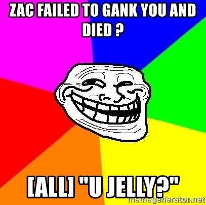 """troll face1 - Zac failed to gank you and died ? [ALl] """"U Jelly?"""""""