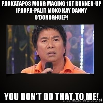 Willie Revillame me - PAGKATAPOS MONG MAGING 1ST RUNNER-UP IPAGPA-PALIT MOKO KAY Danny O'Donoghue?! you don't do that to me!