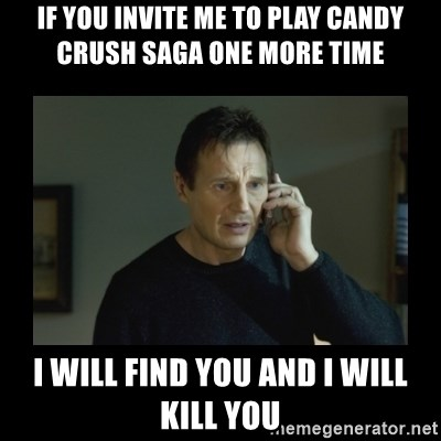 I will find you and kill you - if you invite me to play candy crush saga one more time I will find you and I will kill you