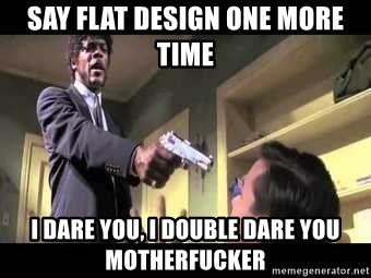 Say what again - SAY FLAT DESIGN ONE MORE TIME I DARE YOU, I DOUBLE DARE YOU MOTHERFUCKER