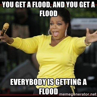 Overly-Excited Oprah!!!  - You get a flood, and you get a flood everybody is getting a flood