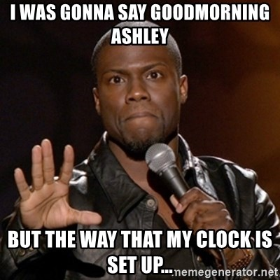 Kevin Hart - I was gonna say Goodmorning Ashley But the way that my clock is set up...