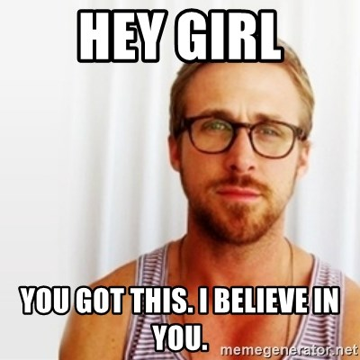 Ryan Gosling Hey  - Hey girl You got this. I Believe in you.