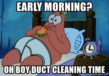 Patrick Star 3 am - Early morning? OH BOY DUCT CLEANING TIME