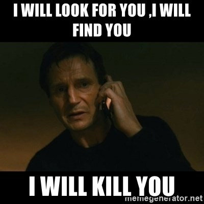 liam neeson taken - i will look for you ,i will find you i will kill you