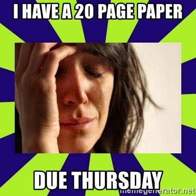 First World Problems - I have a 20 page paper due thursday