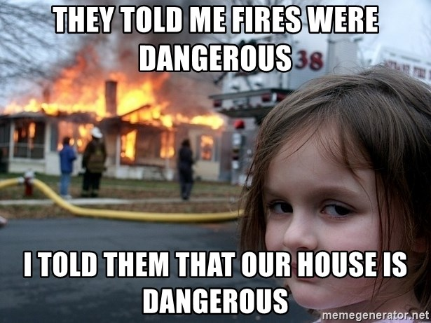 Disaster Girl - They Told Me Fires were dangerous i told them that our house is dangerous