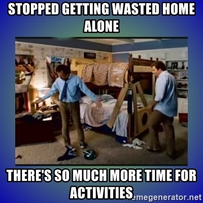 There's so much more room - stopped getting wasted home alone There's so much more time for activities