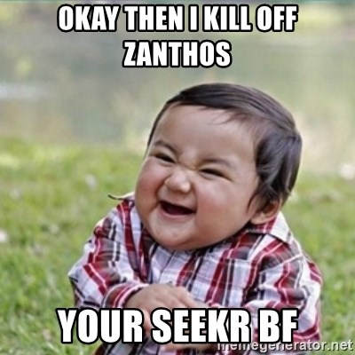 evil plan kid - Okay then I kill off ZANTHOS your seekr bf