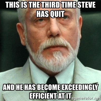 exceedingly efficient - this is the third time steve has quit and he has become exceedingly efficient at it