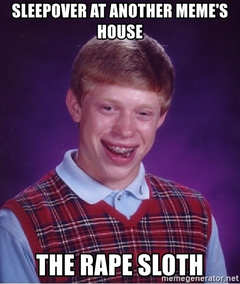 Bad Luck Brian - sleepover at another meme's house the rape sloth