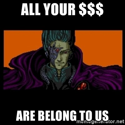 All your base are belong to us - all your $$$ are belong to us