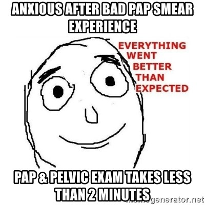 everything went better than expected - Anxious after bad pap smear experience pap & Pelvic exam takes less than 2 minutes