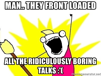 X ALL THE THINGS - man.. they front loaded all the ridiculously boring talks :'(