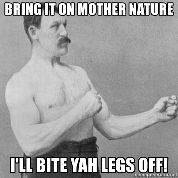 Overly Manly Man, man - Bring it on mother nature i'll bite yah legs off!