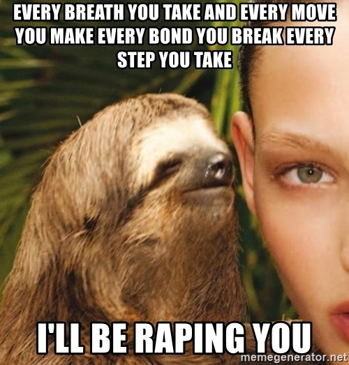 The Rape Sloth - Every breath you take And every move you make Every bond you break Every step you take i'll be raping you